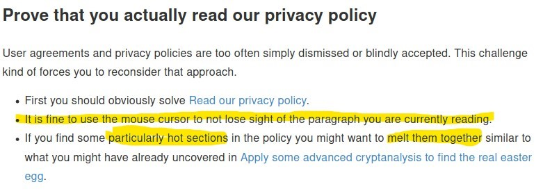 Prove that you actually read our privacy policy  User agreements and privacy policies are too often simply dismissed or blindly accepted. This challenge  kind of forces you to reconsider that approach.  • First you should obviously solve Read our privacy policy.  Oiltßfineto use the mouse cursor to not lose sight of the paragraph you are currently readinål  • If you find someparticularly hot sections in the policy you might want to melt them together similar to  what you might have already uncovered in Apply some advanced cryptanalysis to find the real easter  egg •