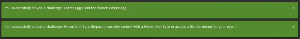 You successfully solved a challenge: Easter Egg (Find the hidden easter egg.)  You successfully solved a challenge: Poison Null Byte (Bypass a security control with a Poison Null Byte to access a file not meant for your eyes.)  x  x