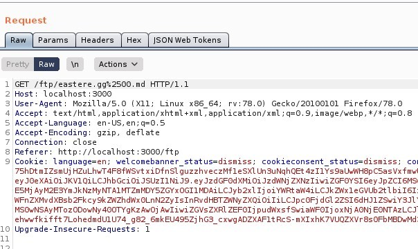 Request  Params  Headers  Actions  ISON web Tokens  GET /ftp/eastere.gg%2soo.md HTTP/I.I  Host: local host 3000  User-Agent: MoziIIa/S.O (X  11; Linux x86 64; rv. 78.0) Gecko,'20100101 Firefox,'78.o  4 Accept: text 'html , application/xhtml +xml , application/xml ; q=O. 9, image/webp, I/ * ; q=O.8  -Language: en-lJS, en; q=O.S  Accept -Encoding: gzip, deflate  7 Connection: close  Referer: http•//localhost : 3000/ ftp  Cookle: language=en; welcomebanner status=dismiss;  cookieconsent status=dismiss,  7ShDt mlZsmlJj HZuLhwT4F8fASvt xi Of n SI guzzhveczMfI e SXL SuNqhQEt 4zIIYs9a LVAH8p CSas Vx f mwl  ey ZXNz1iwi ZGFOYS16eyJpZC16M9  ESMj Ij o i Y'ARt ah'4iLCJkz,Nx1eGvub2t1 b i 161:  zxQi oi dG12ZS16dHJ1  MSOwNSAywozooowNy Awoj Awliwi ZGVsZXR1 ZEF01j f swi ah'F01j ox Nj AONj Azi_cJ  ehw•wfkifft 7LohedmdUIU74 g82 6mkEU49SZj hG3_cxwgADZXAF1tRcs-mX1xhK7VUQZXVr8s0FbM8DwMd,  Upgrade-Insecure-Requests