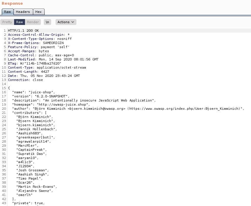 "Response  Headers  PretO'  Render  200 0K  Actions  12  Access-Cont rol -Allow-Origin:  X-Content -Type-options: nosniff  X-Frame-options: SAMEORIGIN  Feature-policy: payment 'self'  Accept -Ranges: bytes  Cache-Cont rot: public, max-age=O  Last -Modified: Mon, 14 sep 2020 08:01 GI•TT  "" 114b -1748ba27d20  Content -Type: application/ octet -st ream  Content -Length: 4427  Date: Thu, OS Nov 2020 23: 43:24 Gl•rr  Connection: close  'name  'juice-shop  6. 2. O- SNAPSHOT'  version  'description  An intentionally insecure JavaScript Web Application  'homepage  ""http•  //owasp-juice.shop  author'  '8jörn Kimminich owasp.org/index.php/lJser:8j oern Kimminich)  'cont ributors  '8jörn Kimminich'  '8joern Kimminich'  'bjoern.kimminich'  'Jannik Hollenbach'  Aashish683  greenkeeper[bot]'  agrawaIarpit14"",  'Ma rcRIer'  CaptainFreak  Supratik Das ,  aaryanIO ,  ""m411cs ,  ' -112934'  Josh Grossman  Aashish Singh'  ""Timo Pagel  scar26  'Martin Rock-Evans ,  Alejandro Saenz  omerlh'  private  true,"