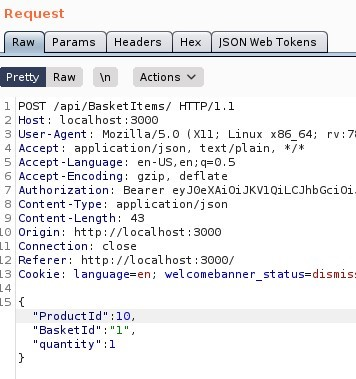 "Request  Params  Headers  ""SON web Tokens  Pretty  Raw Actions VI  1 'POST /api/aasketltems/ HTTP/I.I  Host: local host 3000  User-Agent: MoziIIa/S.O (X  11; Linux x86 64;  application/ j son, text/ plain, 1/ *  4 Accept  S Accept -Language: en-LlS,  Accept -Encoding: gzip, deflate  rv.7;  Authorization: Bearer eyJOeXA101JKVIQiLCJhbGciOi  Content -Type: application/ j son  9 Content -Length: 43  Origin: http  // I Ocal host 3000  LI Connection: close  Referer: http://localhost : 3000/  LS Cookie: language=en; welcomebanner status=dismis:  LSI{  'Product Id  Basket Id  quantity"