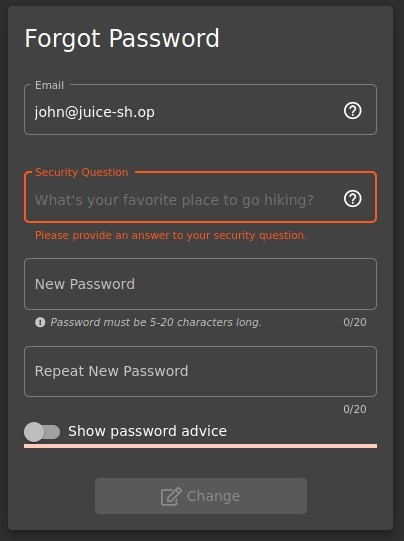 Forgot Password  Email  john@juice-sh.op  Security Question  What's your favorite place to go hiking?  Please provide an ansner to your security question.  New Password  O Password must be 5-20 characters long.  Repeat New Password  Show password advice  Change  o  o  0/20  0/20