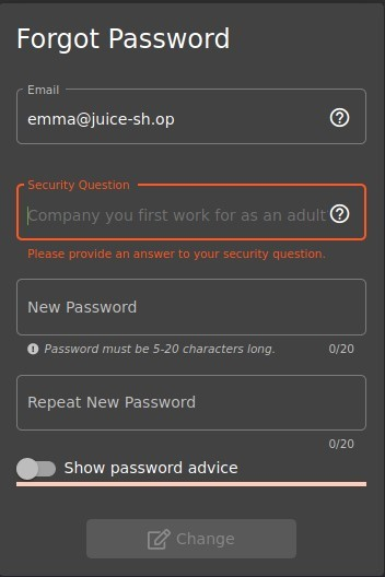 Forgot Password  Email  emma@juice-sh.op  Security Ouestion  o  o  Pompany you first work for as an adult  P'ease provide an answer to your security questior•n  New Password  O Password must be 5-20 characters long.  Repeat New Password  Show password advice  Change  0/20  0/20