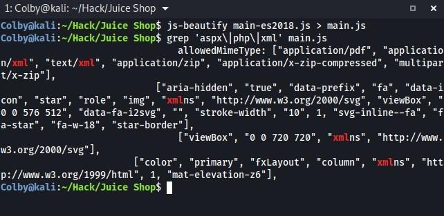 """1: Colby@kali: m/Hack/Juice Shop  Shop$ js-beautify main-es2ø18.js > main.js  Shop$ grep main . js  n/xml """"  , """"text/  xml""""  t/x-zip""""]'  con """"  """"star""""  576 512"""", """"  allowedMimeType: [""""application/pdf"""", """"applicatio  """"application/zip"""" ,  """"application/x-zip-compressed"""", """"multipar  [""""aria-hidden"""", """"true"""",  """"data-prefix"""", """"fa  """"data-i  """"role"""", """"img ,  """"xrnln  """"http://www.w3.org/2øøø/svg"""" ,  """"viewBox """"  data  -fa-i2svg"""" ,  , """"stroke-width"""", """"10  """"svg-inline--fa"""", """"f  a-star"""", """"fa-w-18"""", """"star-border""""],  [""""viewBox"""", """"  w3.org/2øøø/svg""""],  [""""color""""  """"primary""""  720 720""""  """"fxLayout"""", """"column""""  , """"xrnlns"""", """"http://www.  """"xmln  """"htt  1, """"mat-elevation-z6 ]  p://wvqw.w3.org/1999/html """" ,  Colbyökali Shop$"""