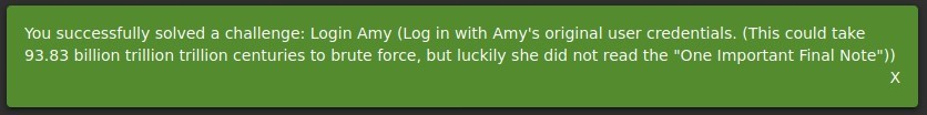 "You successfully solved a challenge: Login Amy (Log in with Amy's original user credentials. (This could take  93.83 billion trillion trillion centuries to brute force, but luckily she did not read the ""0ne Important Final Note""))  x"