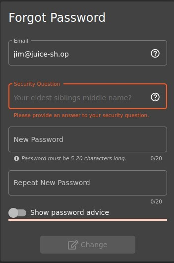Forgot Password  Email  jim@juice-sh.op  Security Question  Your eldest siblings middle name?  Please provide an ansner to your security question.  New Password  O Password must be 5-20 characters long.  Repeat New Password  Show password advice  Change  o  o