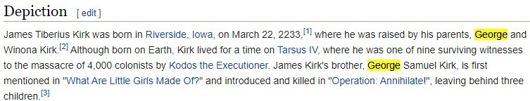 """Depiction I edit]  James Tiberius Kirk was born in Riverside, Iowa, on March 22, where ne was raised by nis parents, George and  Winona Kirk. [21 Although born on Earth, Kirk lived for a time on Tarsus IV, where ne was one ot nine surviving witnesses  to the massacre ot 4,000 colonists by Kodos the Executioner. James Kirk's brother, George Samuel Kirk, is first  mentioned in '""""What Are Little Girls Made Of?"""" and introduced and killed in """"Operation: Annihilate'"""", leaving behind three"""