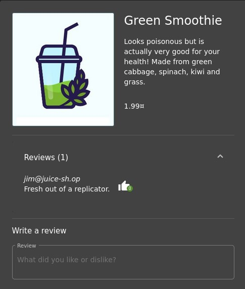 Green Smoothie  Looks poisonous but is  actually very good for your  health! Made from green  cabbage, spinach, kiwi and  grass.  1.99Ä  Reviews (1)  jim@juice-sh.op  Fresh out of a replicator.  Write a review  Review  What did you like or dislike?