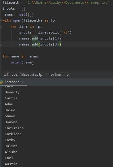 "filepath  ""C : . txt ""  inputs  names =  - with open (filepath) as fp:  for line in fp:  inputs =  line. split( ' it')  names . add (inputs )  dd(inputsC3))  names . a  for name in names:  print (name)  with open(filepath) as fp  Leetcode k  Beverly  Curtis  Adam  Ja ime  Shawn  mea yne  Christina  Kath lee n  Kathy  Julian  Alisha  Carl  Austin  for line in fp"
