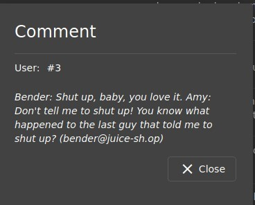 Comment  user: #3  Bender: Shut up, baby, you love it. Amy:  Don't tell me to shut up! You know what  happened to the last guy that told me to  shut up? (bender@juice-sh.op)  X Close