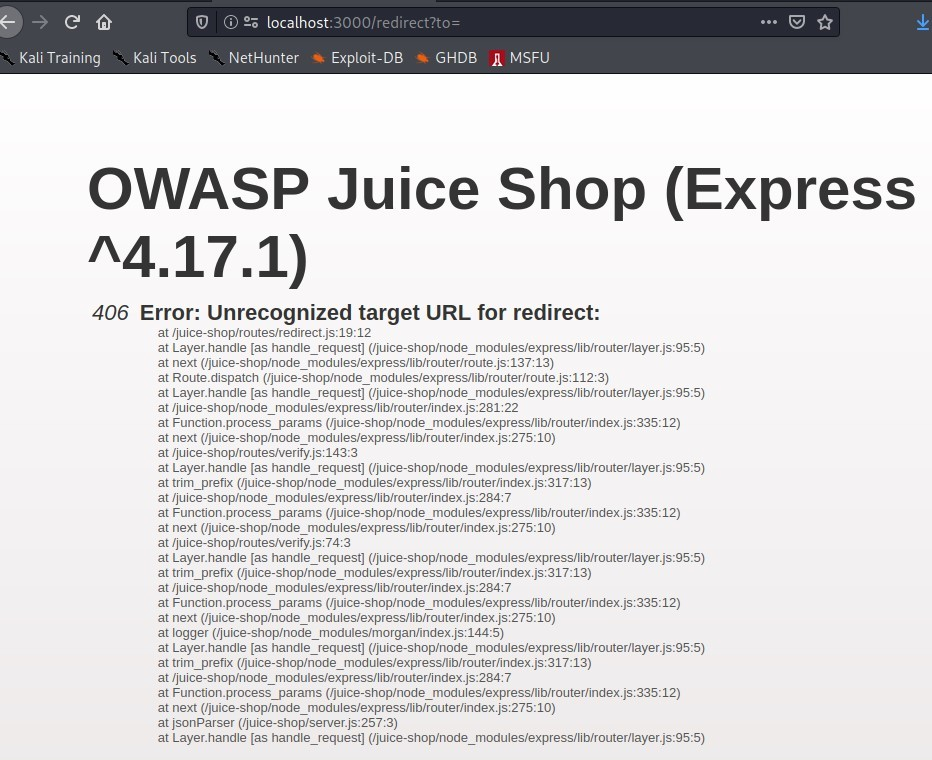 Kali Training  Kali Tools  @ 2; localhost:3000/redirect?to=  NetHunter  Exploit-DB  •a GHDB  OWASP Juice  '\4.17.1)  MSFU  Shop (Express  406 Error: Unrecognized target URL for redirect:  at  at Layer-handle [as handle_request]  at next  at Route_dispatch  at Layer_handle [as handle_request]  at 'juice-shop,'node  at Function-process_params  at next  at  at Layer-handle [as handle_request]  at trim_prefix  at 'juice-shop,'node  at Function-process_params  at next  at 'juice-shop,'routesrverity.js: 7413  at Layer-handle [as handle_request]  at trim_prefix  at 'juice-shop/node  at Function-process_params  at next  at logger ('juice-shop/node  at Layer-handle [as handle_request]  at trim_prefix  at 'juice-shop,'node  at Function-process_params  at next  at jsonParser ('juice-shop/server.js:25713)  at Layer-handle [as handle_request]