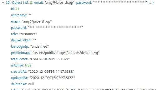 "• 10: Object {id: Il, email: ""amy@juice-sh.op"", password:  id: 11  username: ""  email: ""amy@juice-sh.op•  password:  role: •customer""  deluxeToken:  lastLoginIp: ""undefined""  profilelmage: ""assets/public/images/uploads/default.svg""  totpsecret: ""E5602ROHNM6RGFJW""  isActive: true  createdAt:  updatedAt:  deletedAt: null"