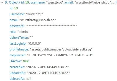 """• 9: Object (id: 10, username: """"warstbrot"""", email: """"wurstbrot@juice-sh.op"""",  idl 10  username: """"wurstbrot•  email: """"wwrstbrot@juice-sh.op""""  password:  role: •admin""""  deluxeToken:  lastLoginIp: """"0.0_0.0•  profilelmage: """"assets/public/images/uploads/default.svg""""  totpsecret: """"IFTXE3SPOEYVURT2MRYG152TKJ4HC3KH•  isActive: true  createdAt:  updatedAt:  deletedAt: null"""