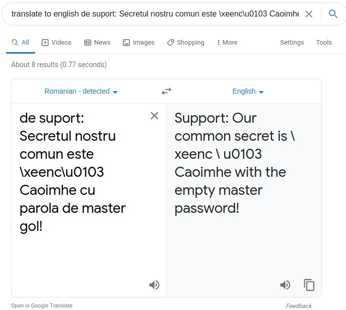 translate to english de suport: Secretul nostru comun este Ixeenc\u0103 Caoimhe X Q  Q All @ Videos @ News  About 8 results (0.77 seconds)  Romanian - detected  de suport:  Secretul nostru  comun este  \xeenc\u0103  Caoimhe cu  parola de master  gol!  Open in Google Translate  Images Shopping  More  Settings Tools  English  Support: Our  common secret is \  xeenc \ u0103  Caoimhe with the  empty master  password!  Feedback