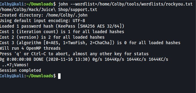 ColbyökaU:-/Down10ads$ john --wordlist=/home/colby/tools/wordlists/rockyou.txt  /home/Colby/Hack/Juice\ Shop/support. txt  Created directory: /home/colby/. john  Jsing default input encoding: UTF-8  Loaded 1 password hash (Keepass [SHA256 AES 32/64])  Cost 1 (iteration count) is 1 for all loaded hashes  Cost 2 (version) is 2 for all loaded hashes  Cost 3 (algorithm [ø=AES, 1=TwoFish, 2=ChaCha]) is for all loaded hashes  Nitt run 4 OpenMP threads  Press 'q' or Ctrl-C to abort, almost any other key for status  og DONE (2020-11-16 13:30) øg/s 1644Kp/s 1644KC/s 1644KC/s  ..*7 i Vamos !  Session completed  Col byokal i : —/Down10ads$