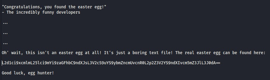 """Congratulations, you found the easter egg! ""  - The incredibly funny developers  Oh' wait, this isn't an easter egg at all! It's just a boring text file! The real easter egg can be found here:  Pd1ci9xcmU""L251ci9fllYi9zaGFhbC9ndXJsL3V2cS9uYS9ybmzncmuvcnRøL2p2Z3V2YS9ndX1vcmfiZ3JIL3J0dA—  Good luck, egg hunter!"