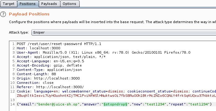 """Positions Payloads  Target  O Payload Positions  Options  Configure the positions where payloads will be inserted into the base request The attack type determines the way in WI  Attack type Sniper  I 'POST / rest/ user/ reset -password  Host: local host 3000  HTTP/I.I  User-Agent: MoziIIa/S.O (X  11; Linux x86 64;  application/ j son, text/ plain,  4 Accept  S Accept -Language: en-lJS,  Accept -Encoding: gzip, deflate  7 Content -Type: application/ j son  Content -Length:  Origin: http  // I Ocal host 3000  10 Connection: close  Referer: http://localhost : 3000/  rv.78.o)  Gecko,'20100101 Firefox,'78.o  12 Cookle: language=en; welcomebanner status=dismiss;  cookieconsent status=dismiss,  continueCod  Z8uqh1tk1esvi 7UyH0uohnt Klj TMCIFviNfns1 HNuktwsoi 7fbS8Ruooh1at r McZN106CQNiY4f rksqKLlQxu37hbkt  answer"""" """"5>topndropS  'bender@j uice-sh.op ,  """" """"test 1234""""}  'new' """"test 1234"""" ,  'repeat"""