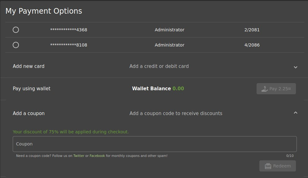 My Payment Options  O  O  Add new card  Pay using wallet  Add a coupon  8108  Administrator  Administrator  Add a credit or debit card  Wallet Balance  0.00  Add a coupon code to receive discounts  2/2081  4/2086  Your discount of 75% will be applied during checkout.  Coupon  Need a coupon code? Follow us on Twitter or Facebook for monthly coupons and other spam!  0/10  Redeem