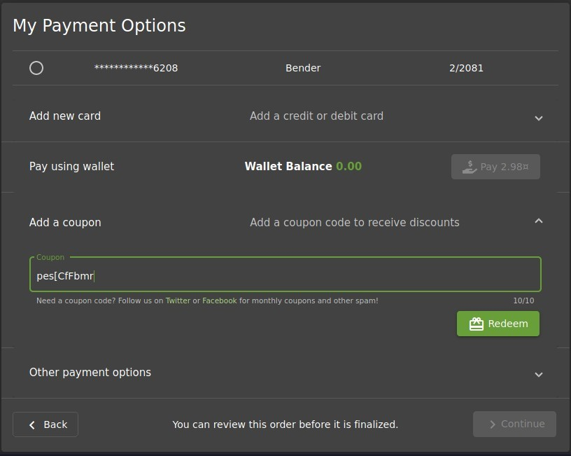 My Payment Options  O  Add new card  Pay using wallet  Add a coupon  Coupon  pes[CfFbmrI  Bender  Add a credit or debit card  Wallet Balance  0.00  2/2081  Add a coupon code to receive discounts  Need a coupon code? Follow us on Twitter or Facebook for monthly coupons and other spam!  Other payment options  Back  You can review this order before it is finalized.  10/10  Redeem  > Continue