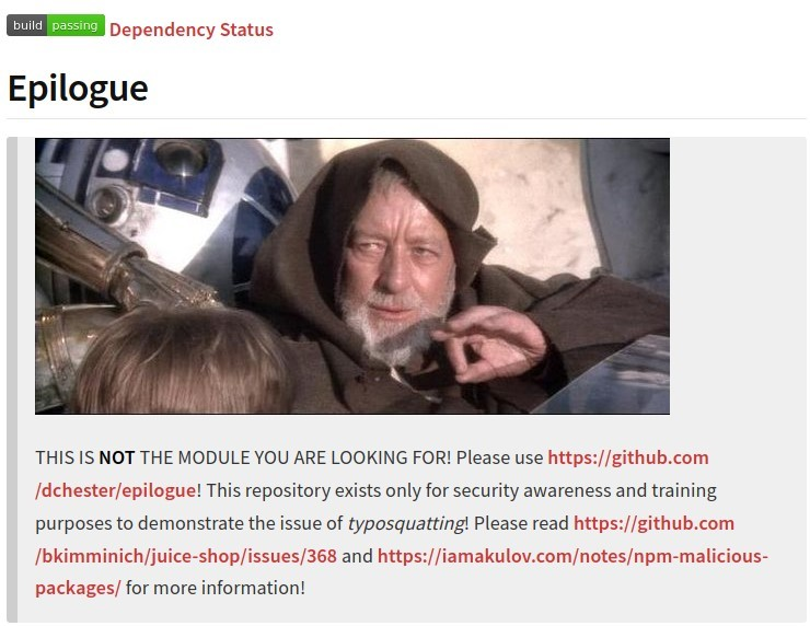 status  Epilogue  THIS IS NOT THE MODULE YOU ARE LOOKING FOR! Please use https://github.com  /dchester/epilogue! This repository exists only for security awareness and training  purposes to demonstrate the issue of typosquatting! Please read https://github.com  /bkimminich/juice-shop/issues/368 and https://iamakulov.com/notes/npm-malicious-  packages/ for more information!