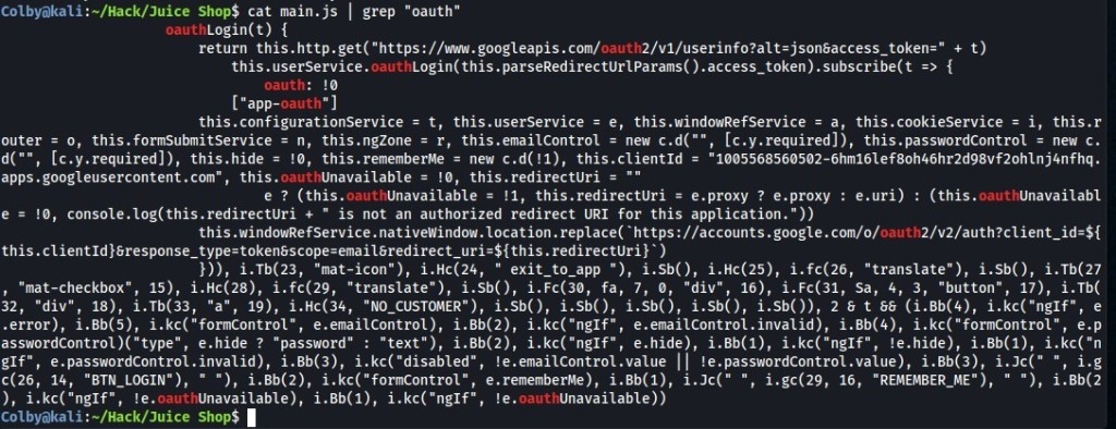"""Shop$ cat main.js I grep """"oauth""""  Login(t) {  oauth  return this.http.get( """"https•.//wm.googleapis.com/  oauth  this. userservice. oauth  oauth:  [""""app  -oauth""""  this.configurationservice = t, this.usersewice = e, this.windowRefSewice = a, this.cookiesewice = i, this.r  [c.y.required]), this .passwordControl = new c.  outer = o, this.formsubmitsewice = n, this.ngzone = r, this .emailcontrol = new c.d("""""""",  [c.y.required]), this.hide = this.rememberMe = new c.d( !1), this.clientld = """"  d("""""""",  1005568560502-6hm161ef80h46hr2d98vf20h1nj4nfhq.  apps.googleusercontent.com"""", this.  oauthUnavailable = !ø, this.redirectUri =  e ? (this.oauthUnavailable = !1, this.redirectUri = e.proxy ? e.proxy : e.uri)  : (this.oauthUnavailabl  e = !ø, console.log(this.redirectUri + """" is not an authorized redirect URI for this application.  this. wi ndowRefSewice. nati vewindow. location. replace( https ://accounts.google.com/o/  oauth  this. clientld . redirectUri} )  i.Tb(23, """"mat-icon""""), i.Hc(24, """"  exit_to_app """"), i.sb(), i.Hc(25), i.fc(26,  """"translate""""), i.sb(), i.Tb(27  15), i.Hc(28), i.fc(29,  17), i.Tb(  , """"mat-checkbox"""" ,  """"translate""""), i.Sb(), i.Fc(30, fa, 7, ø, """"div"""", 16), i.Fc(31, sa, 4, 3,  """"button""""  18), i.Tb(33, """"a"""", 19), i.Hc(34, """"NO_CUSTOMER""""), i.Sb(), i.Sb(), i.Sb(), i.Sb(), i.Sb()), 28 t 88 (i.Bb(4), e  """"div"""",  32,  .error), i.Bb(5), e.emailcontrol), i.Bb(2), i.kc(""""nglf"""", e.emailcontrol.invalid), i.Bb(4), e.p  e.hide ? """"password"""" : """"text""""), i.Bb(2), i.kc(""""nglf"""",  e.hide), i.Bb(1), i.kc(""""nglf"""", !e.hide), i.Bb(1), i.kc(""""n  asswordControl """"type"""" ,  e.passwordcontrol.invalid), i.Bb(3), !e.emailcontrol .value  !e.passwordControl .value), i.Bb(3), i.Jc(""""  i.g  gif"""" ,  """"BTN_LOGIN ), """" """"  """" ) , i. Bb(2), i. """"formControl """" ,  e.rememberMe), i.Bb(1), i.Jc("""" """"  , i.gc(29, 16, """"REMEMBER_ME ) """" """"  ), i.Bb(2  c(26, 14,  ), i.kc(""""nglf"""", 'e  Unavailable), i.Bb(1), i.kc( """"nglf"""", !e.oauthUnavailable))  . oauth  Colbyakali :-/Hack/Juice Shop$"""