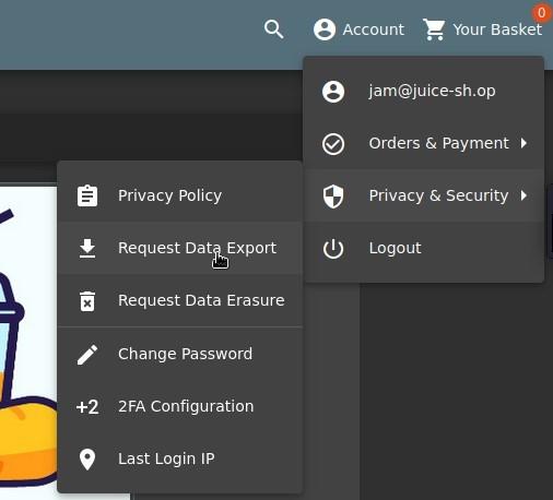 e Account Your Basket  e  6  +2  Q  Privacy Policy  Request Dat8Export  Request Data Erasure  Change Password  2FA Configuration  Last Login IP  e  jam@juice-sh.op  Orders & Payment  Privacy & Security  Logout