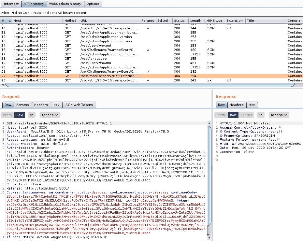 "Intercept HIT P history WebSockets history Options  Filter: Hiding CSS. image and general binary content  Host  http://IocaIhost:3000  http://IocaIhost:3000  http://IocaIhost:3000  http://IocaIhost:3000  http://IocaIhost:3000  http://IocaIhost:3000  http://IocaIhost:3000  http://IocaIhost:3000  http://IocaIhost:3000  http://IocaIhost:3000  http://IocaIhost:3000  http://IocaIhost:3000  http://IocaIhost:3000  Method  URL  'rest/admin/application-configura  'rest/admin/application-version  'rest/admin/application-version  'rest/user/whoami  'rest/admin/application-configura  /restnanguages  'rest/user/whoami  'rest,'admin/application-configura  /restftrack-order/5267-51dfccf8c  Params  Edited  Status  Length  17151  17151  254  MIME type  ISON  ISON  ""SON  ""SON  ""SON  ""SON  Extension  Title  Comment  Contains  Contains  Contains  Contains  Contains  Contains  Contains  Contains  Contains  Contains  Contains  Contains  Contains  Request  Params  Pretty  Headers  Actions v  ""SON web Tokens  GET /rest/t rack-order,'S267-S1dfccf8ce6c927S  Host: local host 3000  User-Agent: MoziIIa/S.O (X  11; Linux x86 64;  application/ j son, text/ plain, I/ *  4 Accept  -Language: en-US, en; q=O.S  Accept -Encoding: gzip, deflate  Authorization: Bearer  HTTP/I.I  rv.78.o)  Gecko,'20100101  Firefox/78  Response  Headers  Render  Pretty  Rave  Actions  304 Not Modified  Access-Cont rol -Allow-Origin:  X-Content -Type-options: nosniff  IX-Frame-options: SAMEORIGIN  Feature-policy: payment  self'  a-rag: n,' '26a-wDgpcsdUog697+GRycgDY3Ze6EQ  Date: Mon, SO Nov 2020 Gl•rr  Connection: close  ey ey oiJzdRNj ZXNz1iwi dXN1 cm shbnuio  iliLCJ1 bh'FpbC161mFkbh'1 u QGp1ah'N1 LXNoLm9w1iwi oi MDUxNmYwNj 1 kzj E-4Yj U  lwMC1s1nJvbGUi bHV4ZVRva2Vu1j oiliwibGFzdExvZ21 usxAioi lwLj AuMC4w1iwicHJvZm1 szul Y'Ad11  j j oiYXNzZXRzL381YmxpYy9pbRFnZXMv zxQi oi d Gl 2ZS16dHJ  1 Z9wiY3J1 YXRI ZEF01j oi Mj Ay McoxMsozMCAx0ToxNDo 0My 4xMz1gKz Awoj Awl iwi dxakYXR1 ZEF01j oi Mj Ay MCOxMSOzMCAxO  ToxND00My 4xMz1gKzAw"
