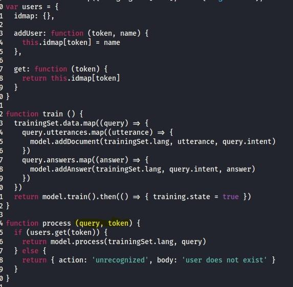 var  users =  idmap:  (token, name) {  addUser :  function  . idmap[token] = name  this  (token) {  function  get :  . idmap[ token]  return this  train ( ) {  function  trainingset .data {  query.utterances .map((utterance) {  model.addDocument(trainingSet.lang, utterance, query .intent)  query .answers {  model.addAnswer(trainingSet.lang, query.intent, answer)  { training.state =  return  true  process (query, token) {  function  (users .get(token)) {  if  model .process(trainingset . lang, query)  return  { action:  ' unrecognized' ,  body: 'user does not exist'  return