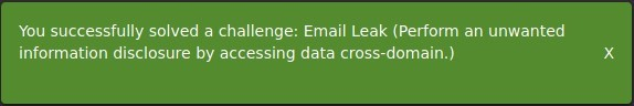 You successfully solved a challenge: Email Leak (Perform an unwanted  information disclosure by accessing data cross-domain.)  x